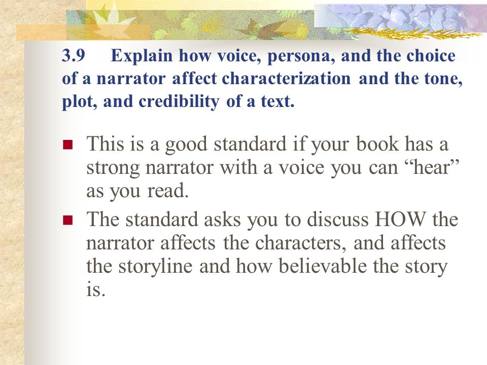 3.9 Explain how voice, persona, and the choice of a narrator affect characterization and the tone, plot, and credibility of a text.