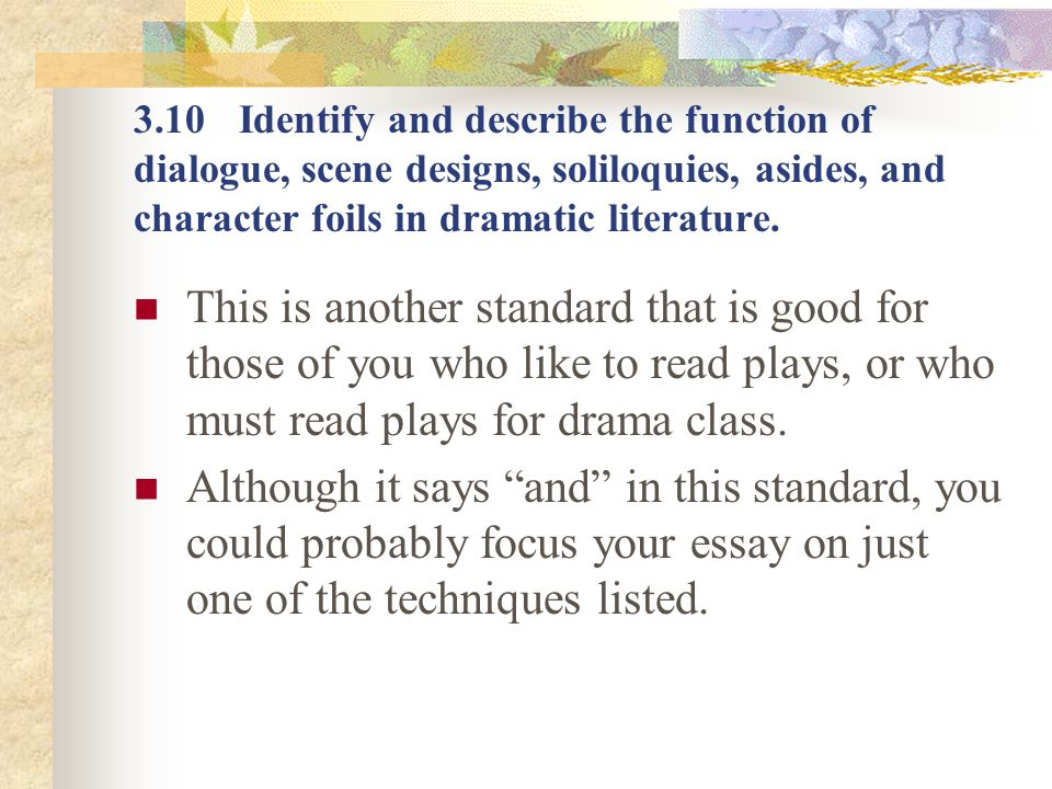3.10 Identify and describe the function of dialogue, scene designs, soliloquies, asides, and character foils in dramatic literature.