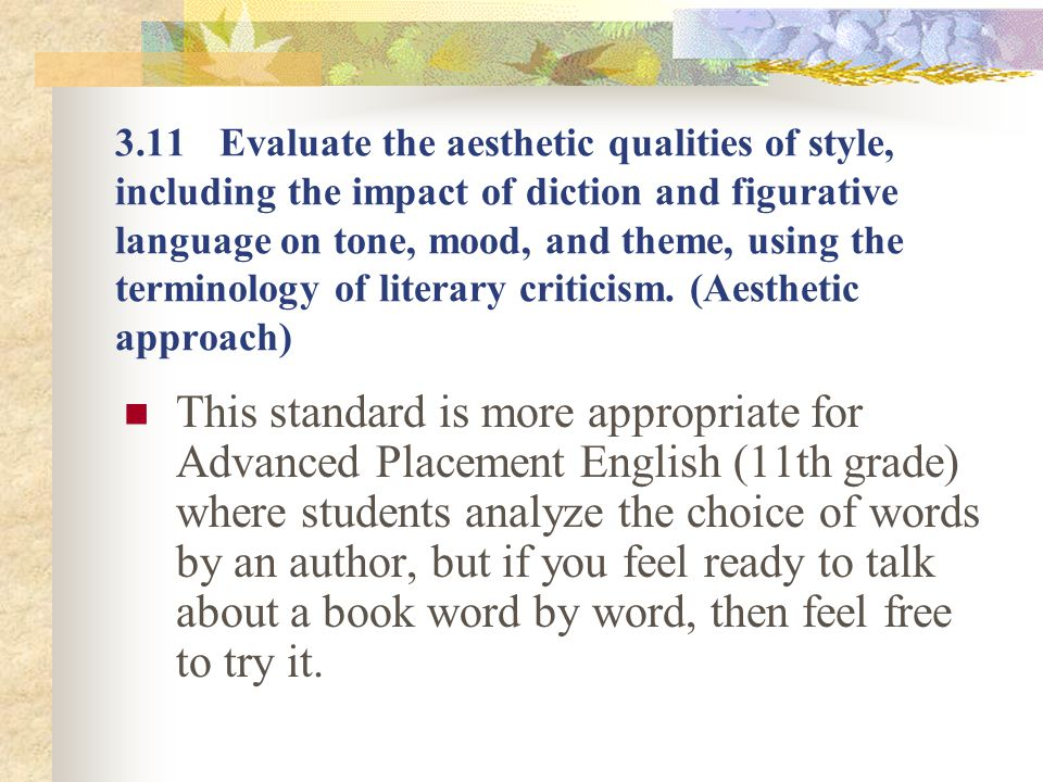 3.11 Evaluate the aesthetic qualities of style, including the impact of diction and figurative language on tone, mood, and theme, using the terminology of literary criticism. (Aesthetic approach)