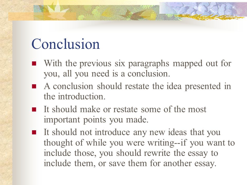 Conclusion With the previous six paragraphs mapped out for you, all you need is a conclusion.