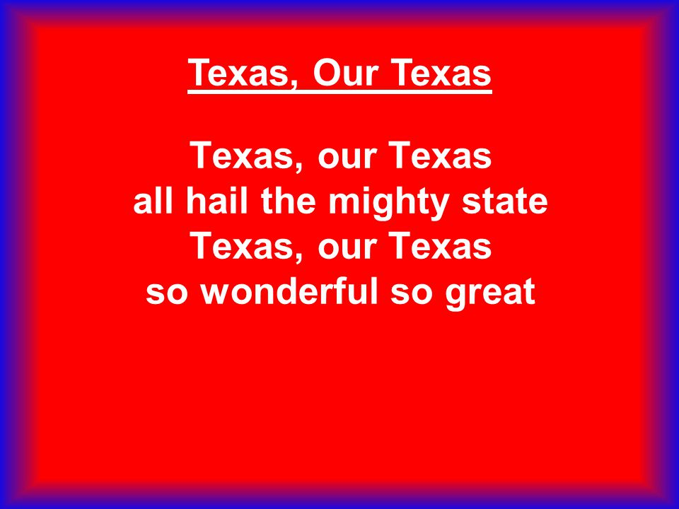 Texas, Our Texas Texas, our Texas all hail the mighty state Texas, our Texas so wonderful so great