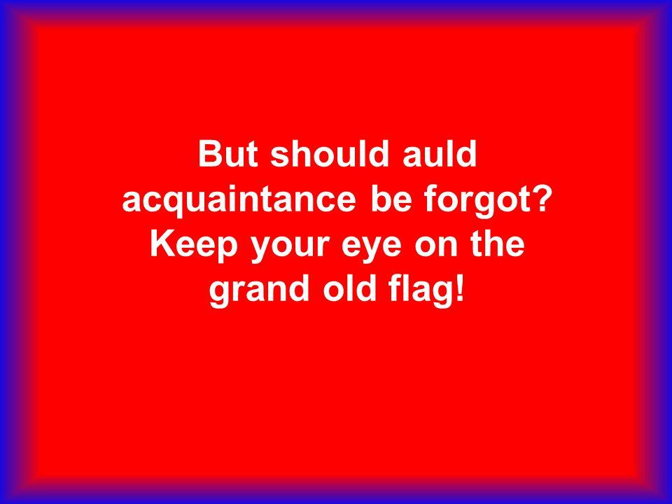 But should auld acquaintance be forgot