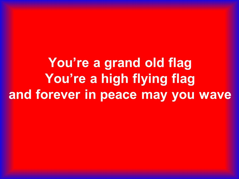 You're a grand old flag You're a high flying flag and forever in peace may you wave