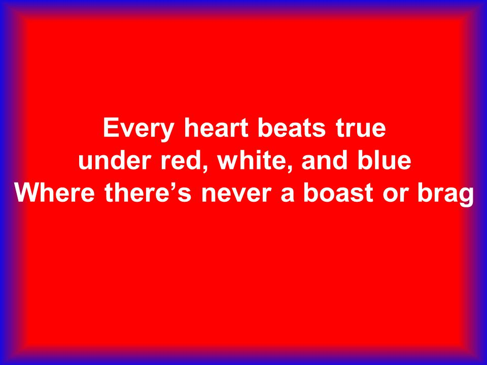Every heart beats true under red, white, and blue Where there's never a boast or brag