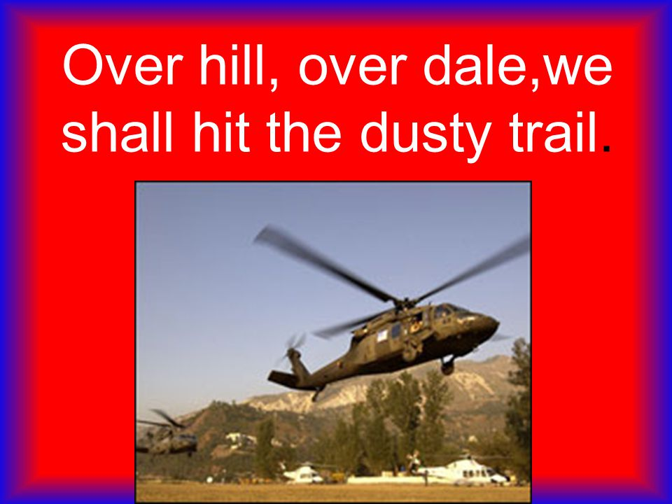Over hill, over dale,we shall hit the dusty trail.