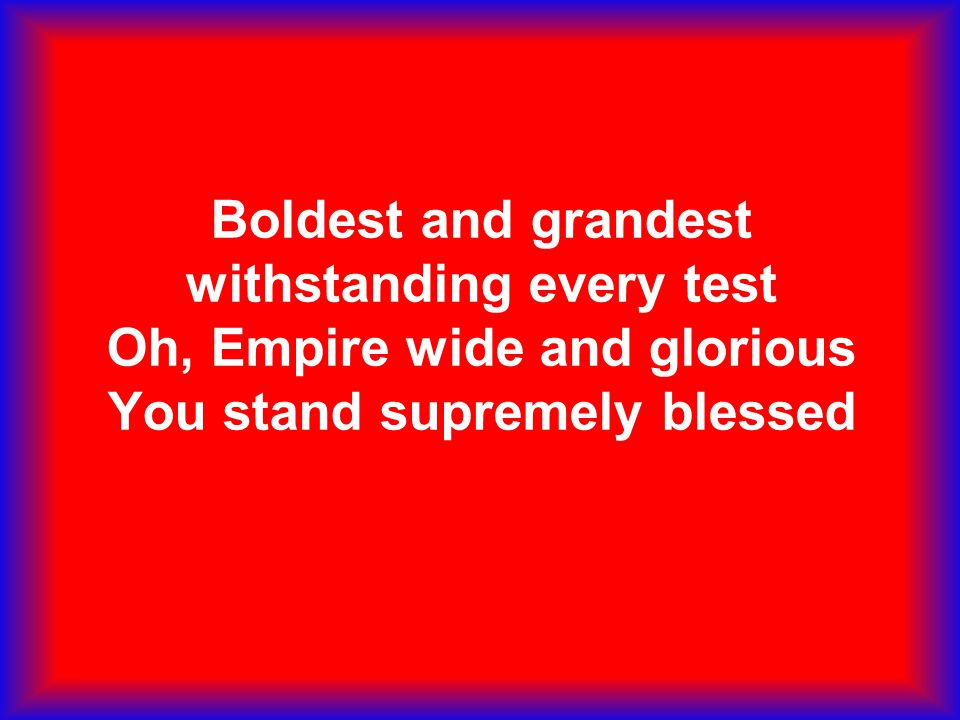 Boldest and grandest withstanding every test Oh, Empire wide and glorious You stand supremely blessed