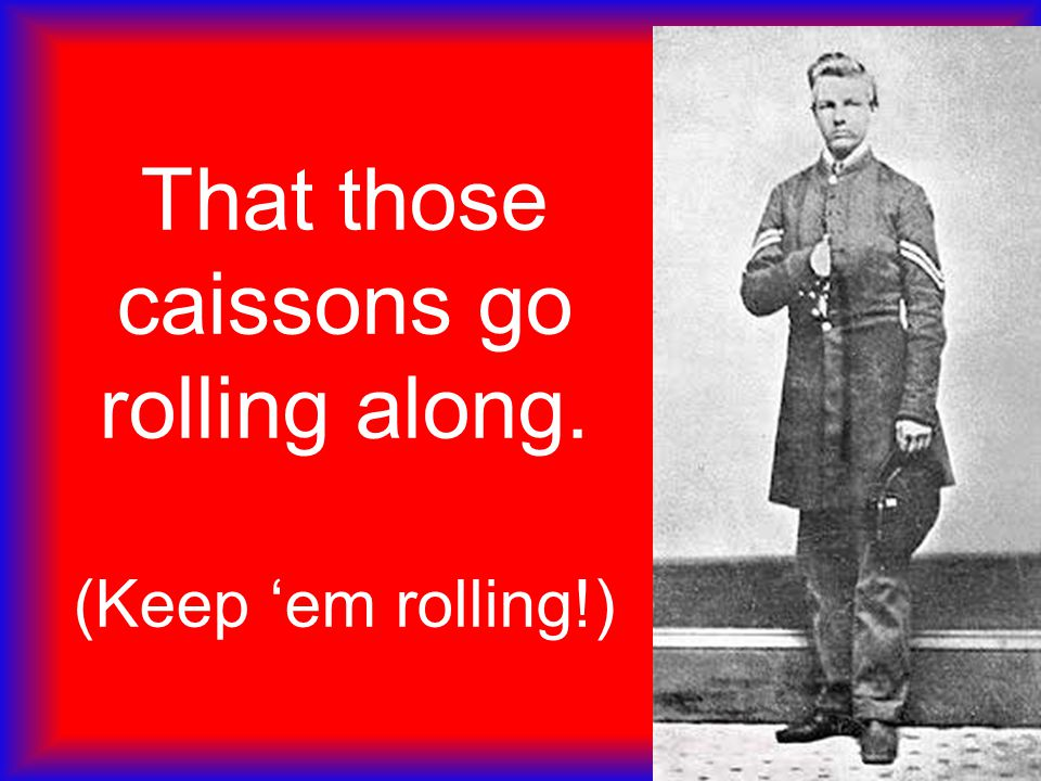 That those caissons go rolling along. (Keep 'em rolling!)