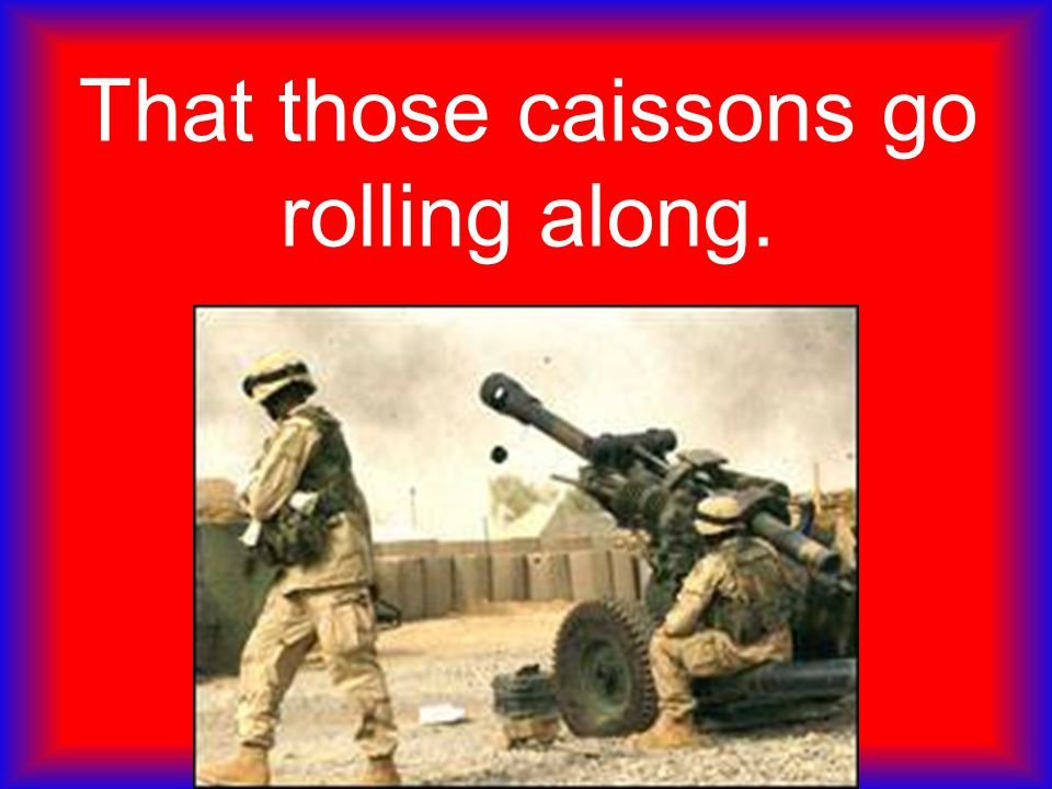 That those caissons go rolling along.