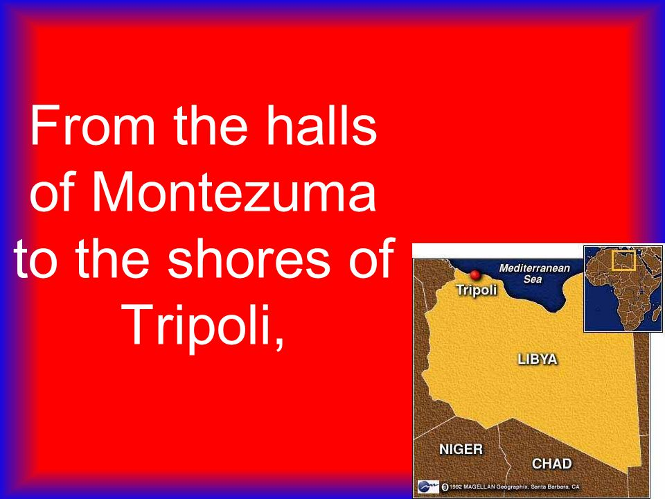 From the halls of Montezuma to the shores of Tripoli,