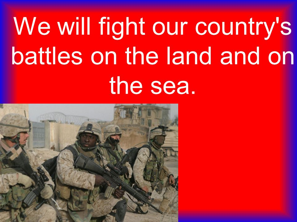 We will fight our country s battles on the land and on the sea.