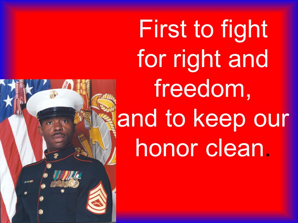 First to fight for right and freedom, and to keep our honor clean.