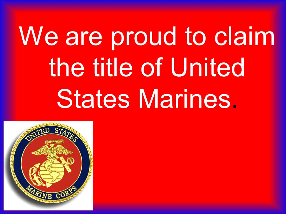 We are proud to claim the title of United States Marines.