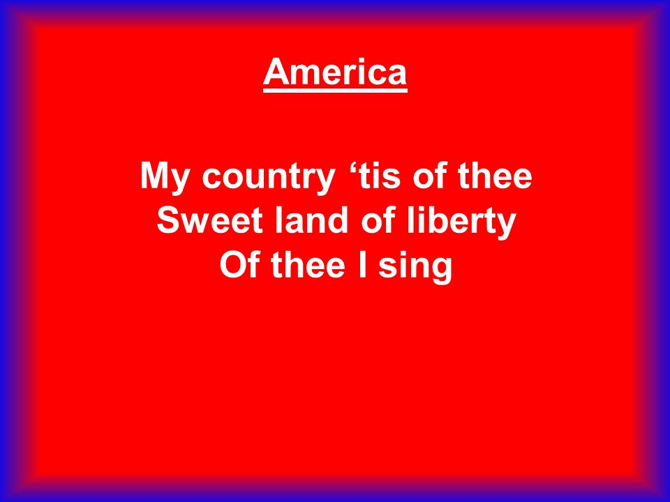 My country 'tis of thee Sweet land of liberty Of thee I sing