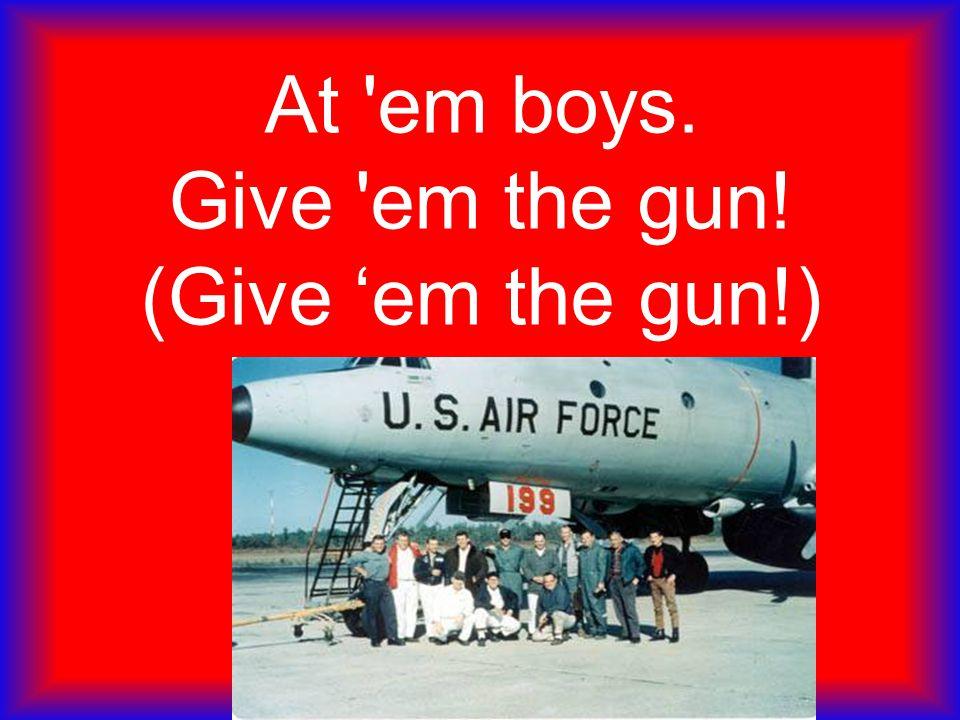 At em boys. Give em the gun! (Give 'em the gun!)