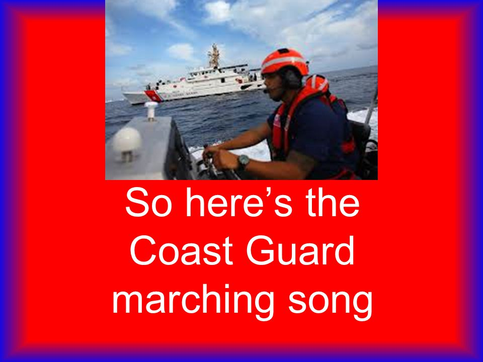 So here's the Coast Guard marching song
