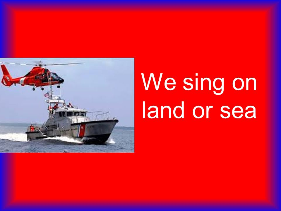 We sing on land or sea