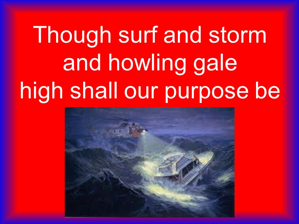 Though surf and storm and howling gale high shall our purpose be