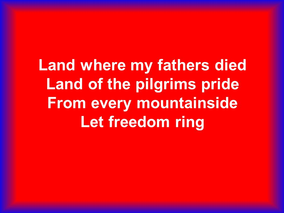 Land where my fathers died Land of the pilgrims pride From every mountainside Let freedom ring