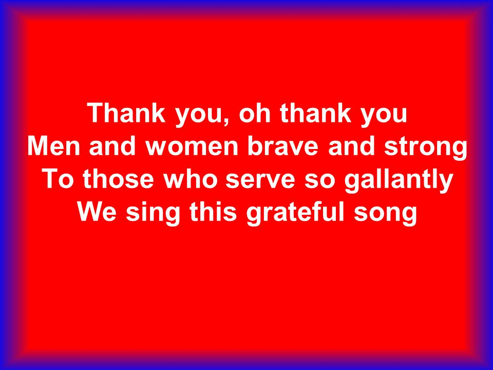 Thank you, oh thank you Men and women brave and strong To those who serve so gallantly We sing this grateful song