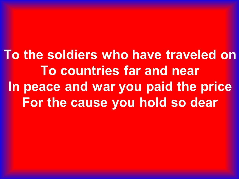 To the soldiers who have traveled on To countries far and near In peace and war you paid the price For the cause you hold so dear