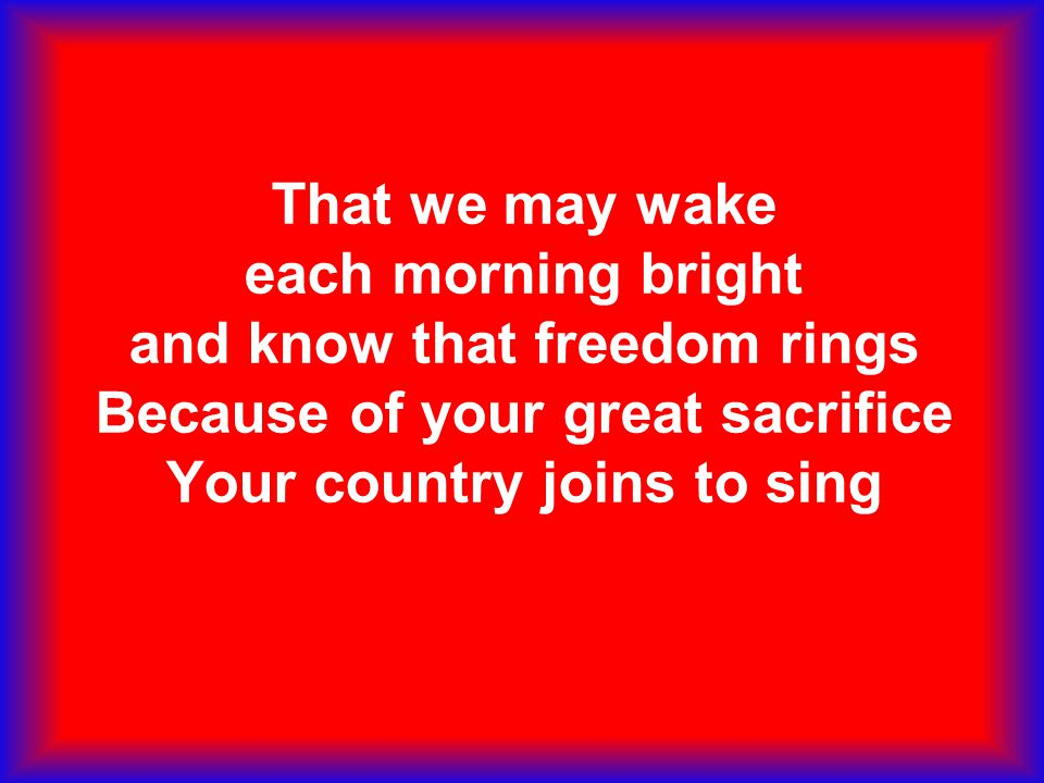 That we may wake each morning bright and know that freedom rings Because of your great sacrifice Your country joins to sing