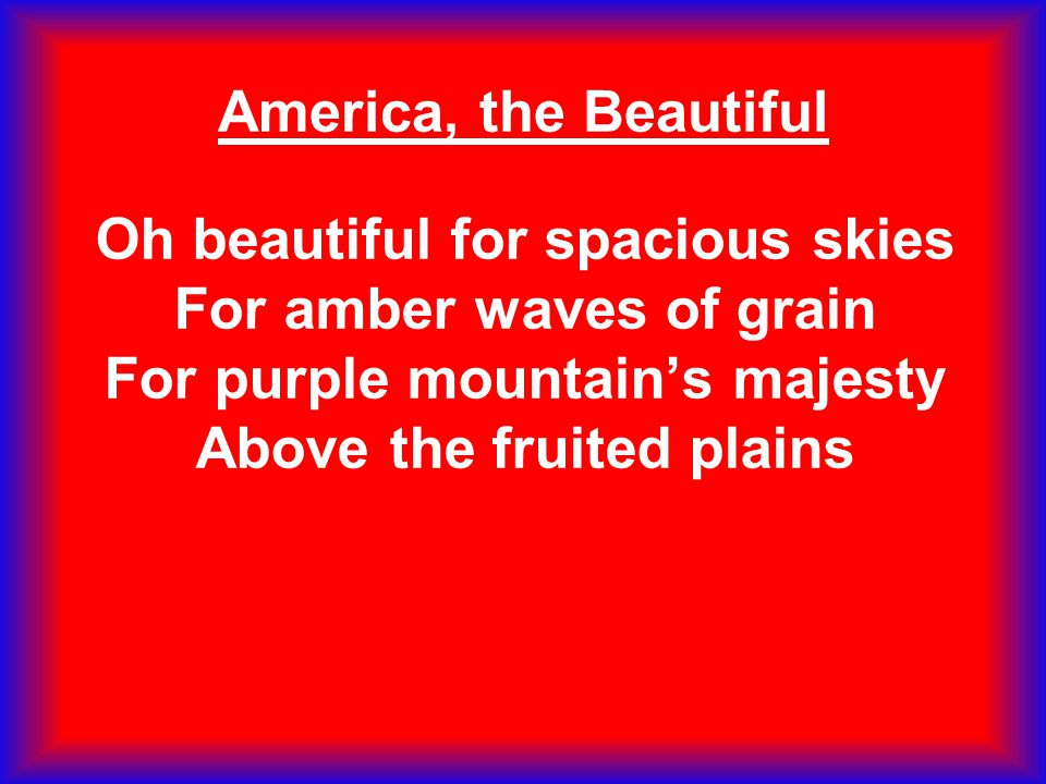 America, the Beautiful Oh beautiful for spacious skies For amber waves of grain For purple mountain's majesty Above the fruited plains.