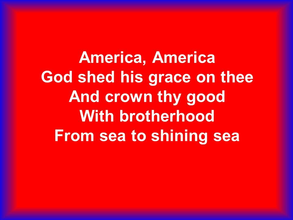 America, America God shed his grace on thee And crown thy good With brotherhood From sea to shining sea