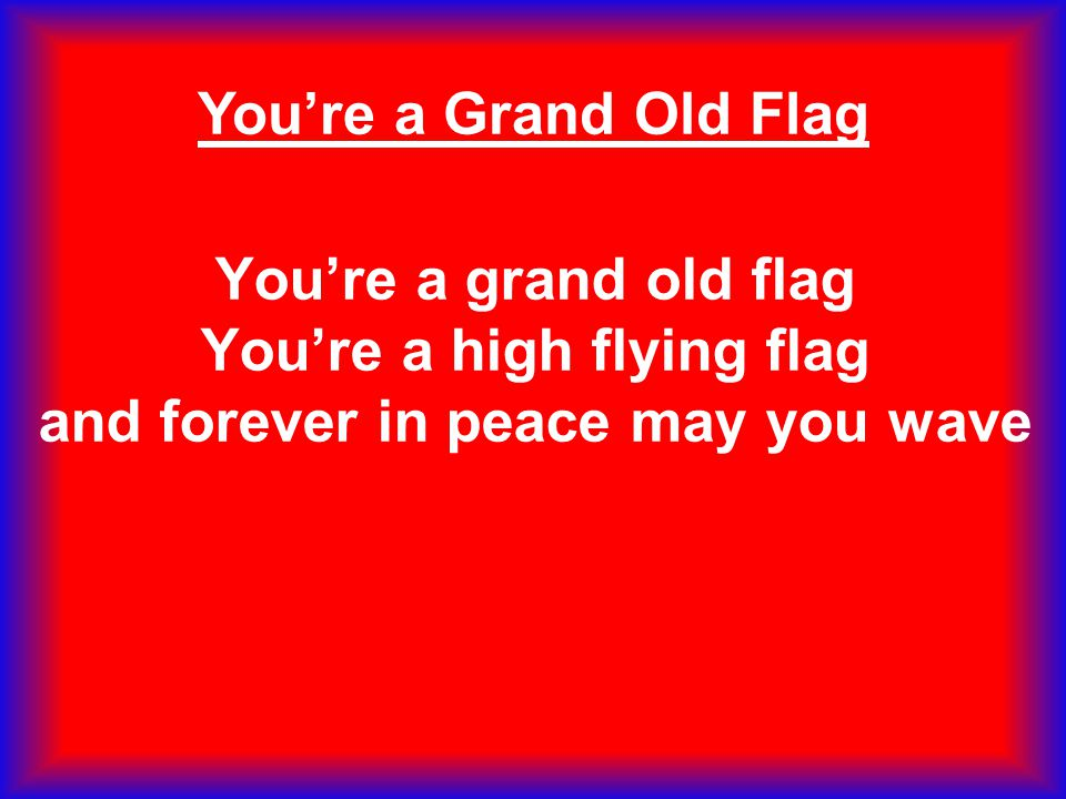 You're a Grand Old Flag You're a grand old flag You're a high flying flag and forever in peace may you wave.