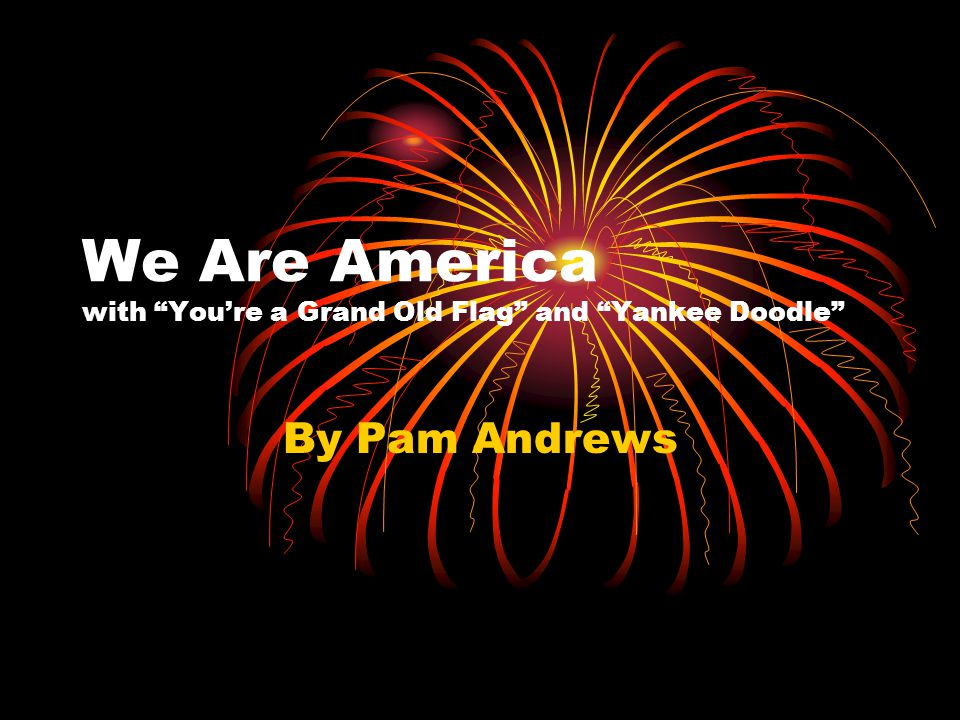 We Are America with You're a Grand Old Flag and Yankee Doodle
