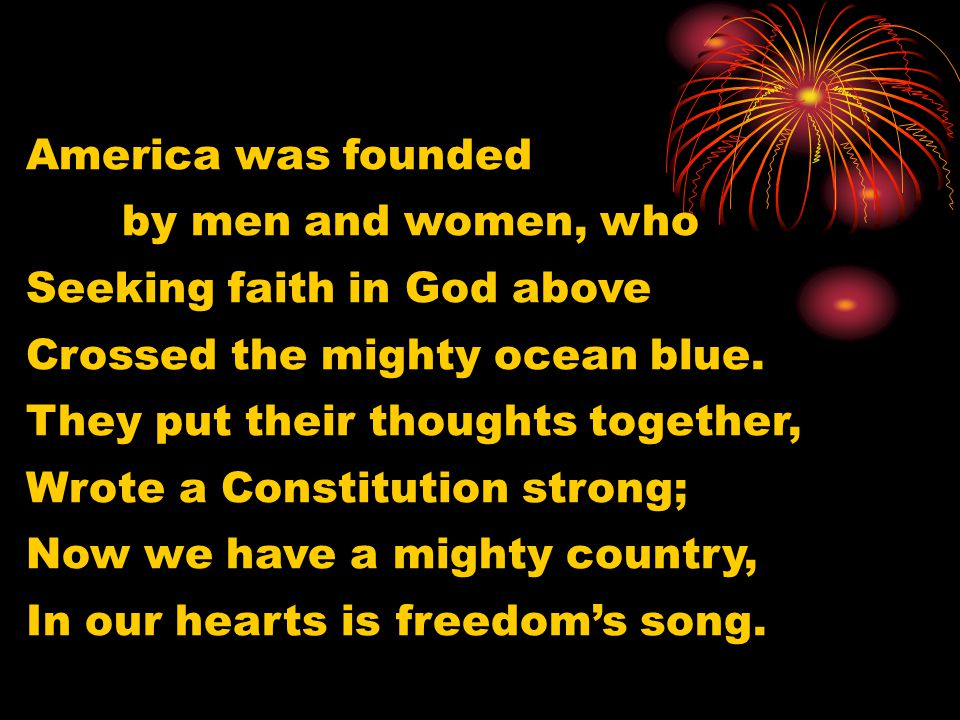 America was founded by men and women, who. Seeking faith in God above. Crossed the mighty ocean blue.