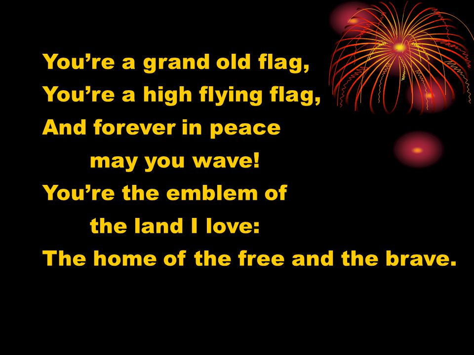 You're a grand old flag, You're a high flying flag, And forever in peace. may you wave! You're the emblem of.