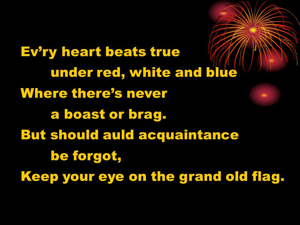 Ev'ry heart beats true under red, white and blue. Where there's never. a boast or brag. But should auld acquaintance.