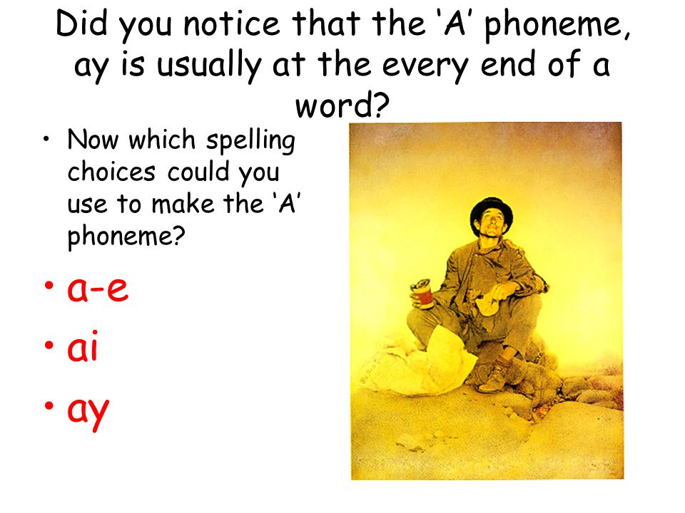Did you notice that the 'A' phoneme, ay is usually at the every end of a word