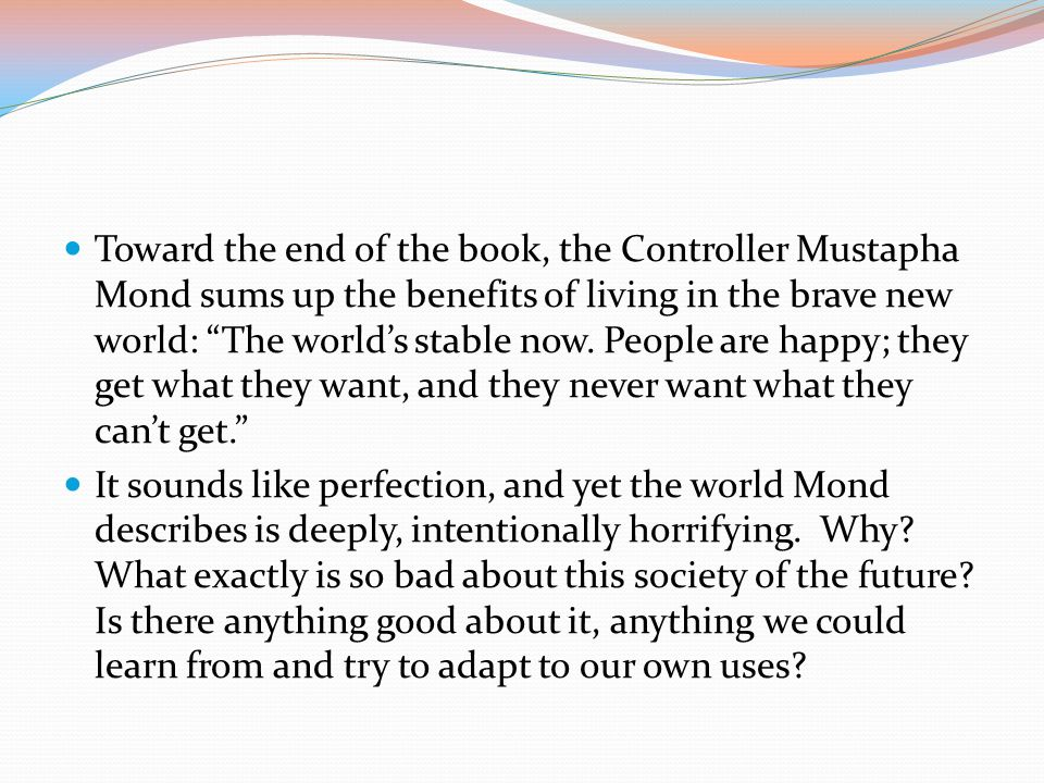 Toward the end of the book, the Controller Mustapha Mond sums up the benefits of living in the brave new world: The world's stable now. People are happy; they get what they want, and they never want what they can't get.