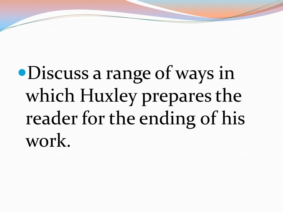 Discuss a range of ways in which Huxley prepares the reader for the ending of his work.