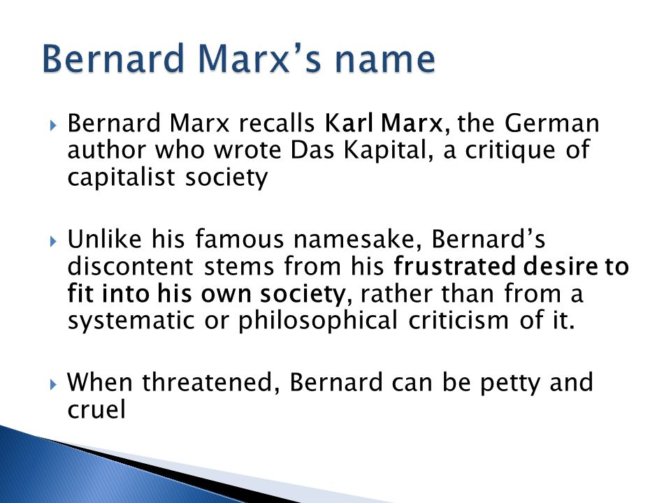 Bernard Marx's name Bernard Marx recalls Karl Marx, the German author who wrote Das Kapital, a critique of capitalist society.
