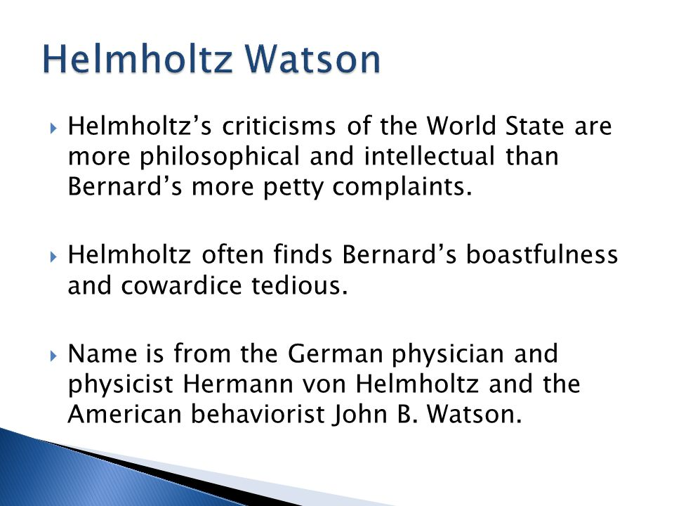Helmholtz Watson Helmholtz's criticisms of the World State are more philosophical and intellectual than Bernard's more petty complaints.
