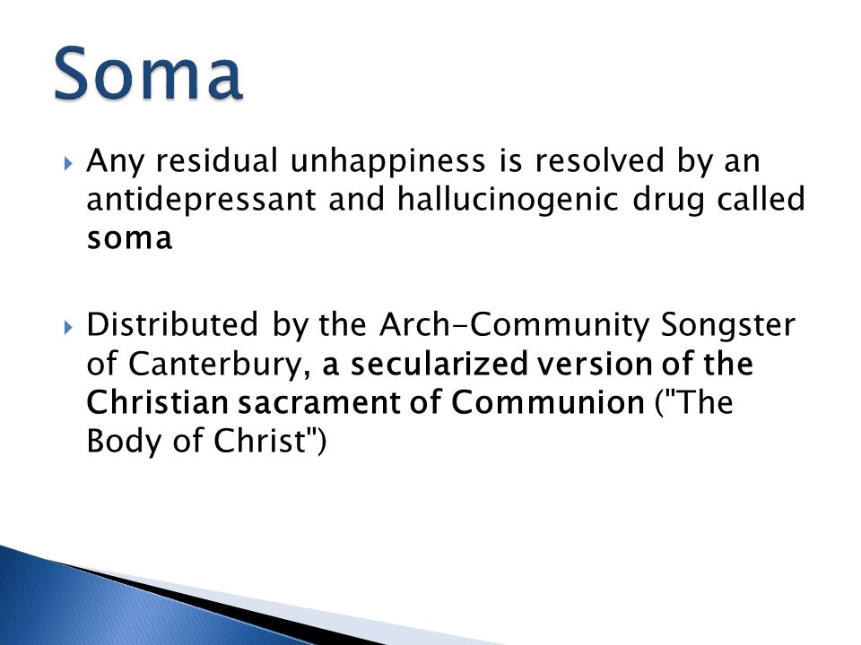 Soma Any residual unhappiness is resolved by an antidepressant and hallucinogenic drug called soma.