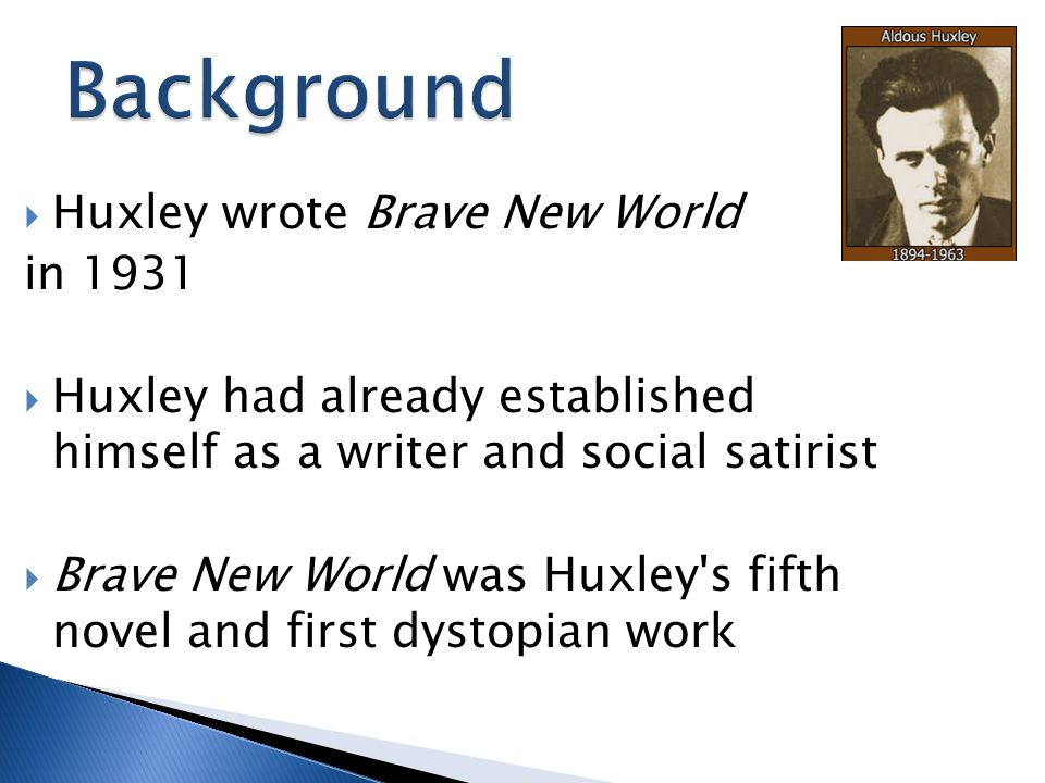 Background Huxley wrote Brave New World in 1931