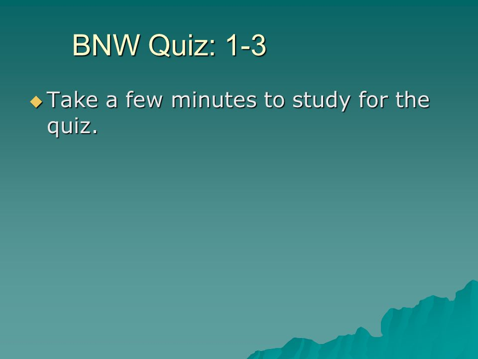 BNW Quiz: 1-3 Take a few minutes to study for the quiz.