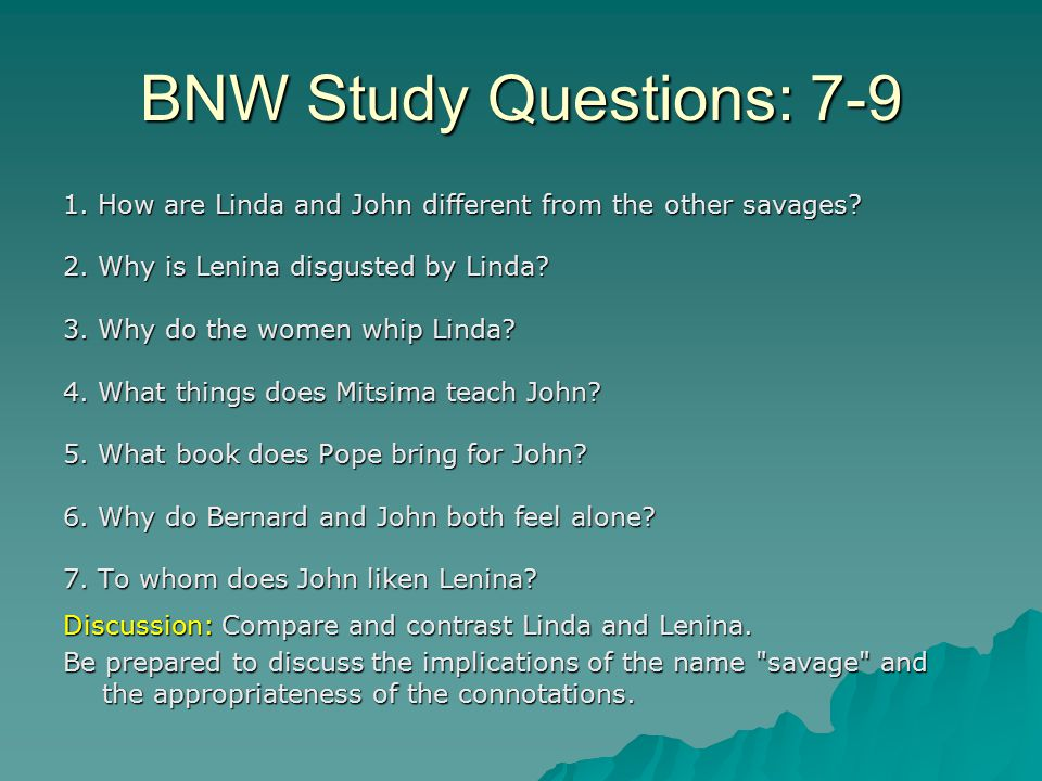 BNW Study Questions: 7-9 1. How are Linda and John different from the other savages 2. Why is Lenina disgusted by Linda