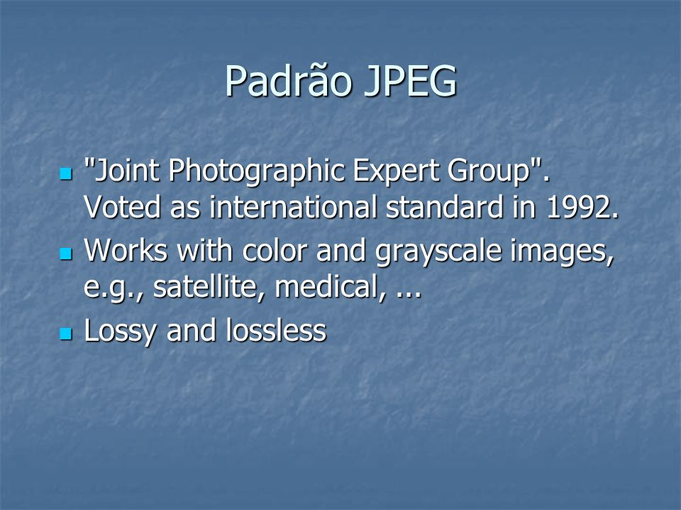 Padrão JPEG Joint Photographic Expert Group . Voted as international standard in 1992.
