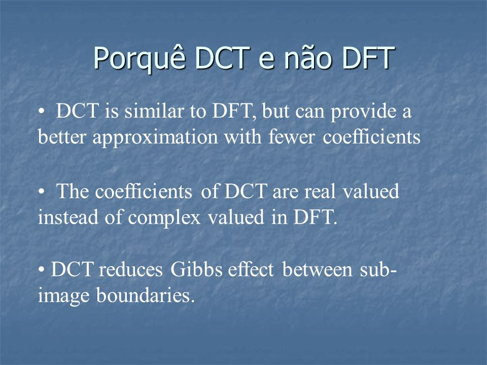 Porquê DCT e não DFT DCT is similar to DFT, but can provide a better approximation with fewer coefficients.