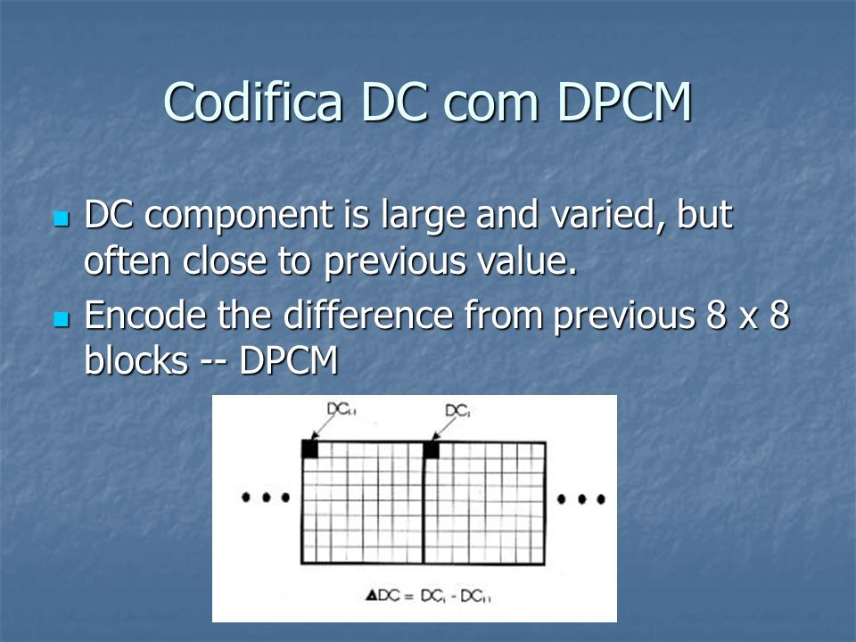 Codifica DC com DPCM DC component is large and varied, but often close to previous value.