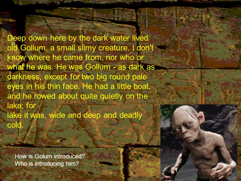 Deep down here by the dark water lived old Gollum, a small slimy creature. I don t know where he came from, nor who or what he was. He was Gollum - as dark as darkness, except for two big round pale eyes in his thin face. He had a little boat, and he rowed about quite quietly on the lake; for lake it was, wide and deep and deadly cold.