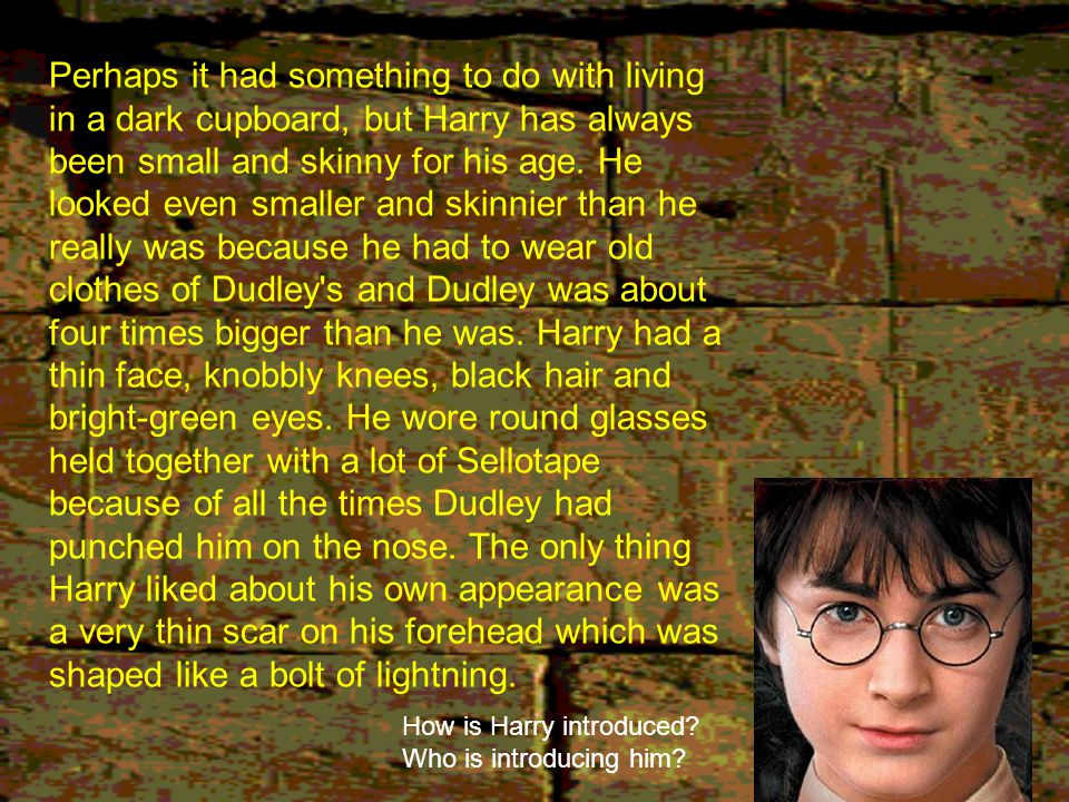 Perhaps it had something to do with living in a dark cupboard, but Harry has always been small and skinny for his age. He looked even smaller and skinnier than he really was because he had to wear old clothes of Dudley s and Dudley was about four times bigger than he was. Harry had a thin face, knobbly knees, black hair and bright-green eyes. He wore round glasses held together with a lot of Sellotape because of all the times Dudley had punched him on the nose. The only thing Harry liked about his own appearance was a very thin scar on his forehead which was shaped like a bolt of lightning.