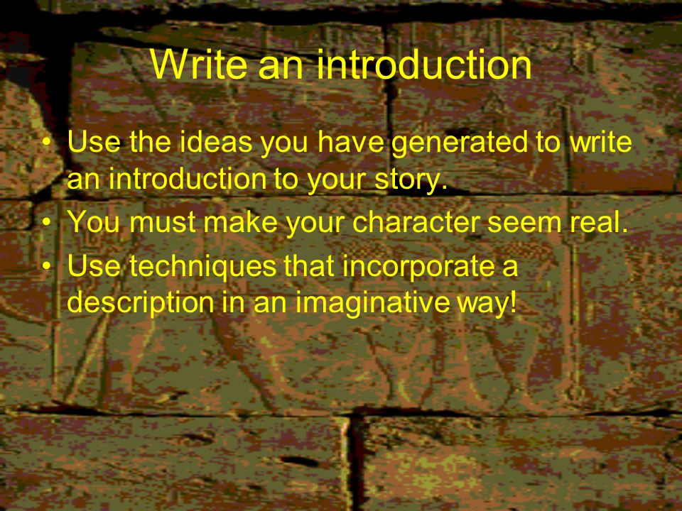 Write an introduction Use the ideas you have generated to write an introduction to your story. You must make your character seem real.