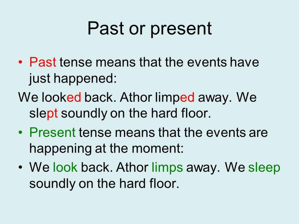 Past or present Past tense means that the events have just happened: