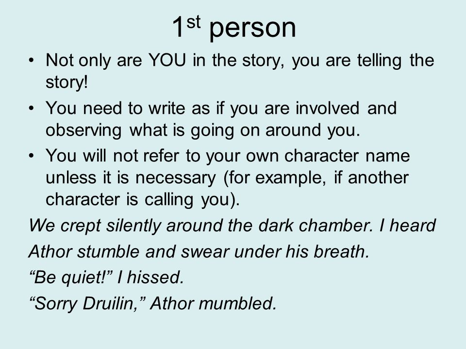 1st person Not only are YOU in the story, you are telling the story!