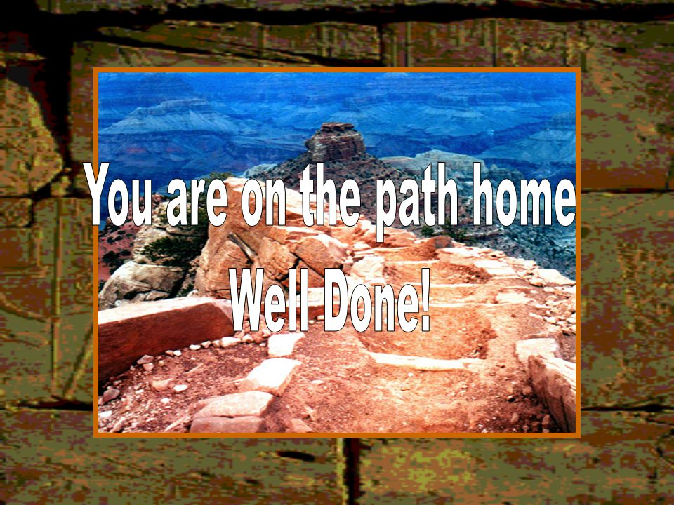 You are on the path home Well Done!